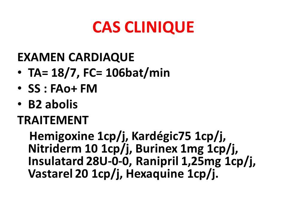 CAS CLINIQUE EXAMEN CARDIAQUE TA= 18/7, FC= 106bat/min SS : FAo+ FM B2 abolis TRAITEMENT Hemigoxine 1cp/j, Kardégic75 1cp/j, Nitriderm 10 1cp/j, Burin