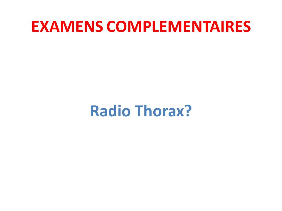 EXAMENS COMPLEMENTAIRES Radio Thorax?