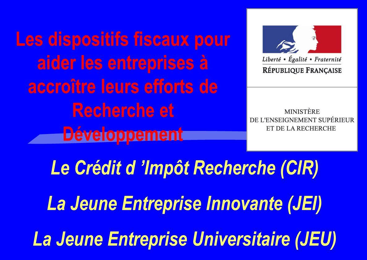 Le Crédit d Impôt Recherche (CIR) La Jeune Entreprise Innovante (JEI) La Jeune Entreprise Universitaire (JEU) Les dispositifs fiscaux pour aider les entreprises à accroître leurs efforts de Recherche et Développement