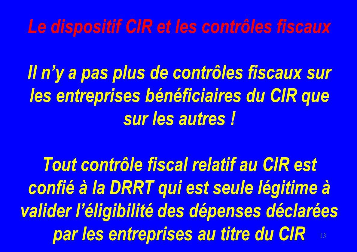13 Le dispositif CIR et les contrôles fiscaux Il ny a pas plus de contrôles fiscaux sur les entreprises bénéficiaires du CIR que sur les autres .