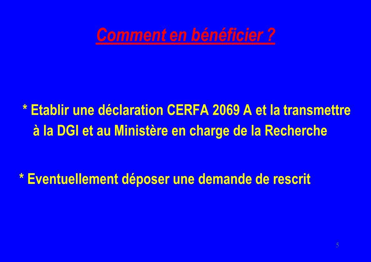 5 Comment en bénéficier ? * Etablir une déclaration CERFA 2069 A et la transmettre à la DGI et au Ministère en charge de la Recherche * Eventuellement
