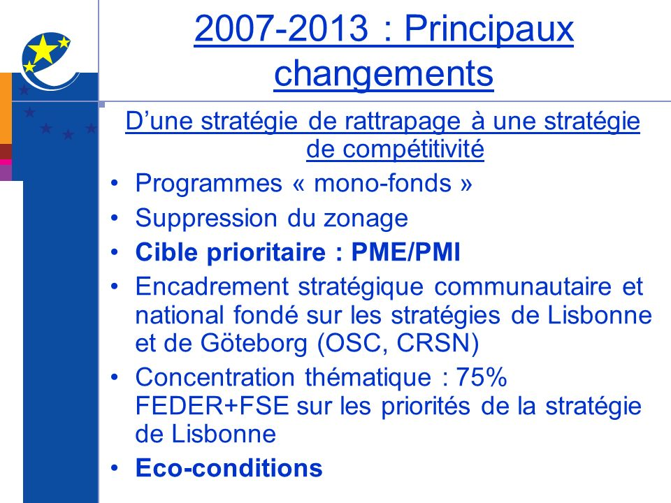 2007-2013 : Principaux changements Dune stratégie de rattrapage à une stratégie de compétitivité Programmes « mono-fonds » Suppression du zonage Cible