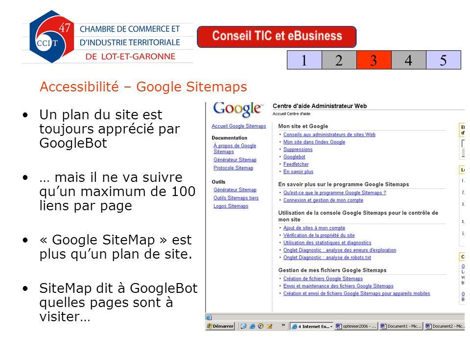 Accessibilité – Google Sitemaps Un plan du site est toujours apprécié par GoogleBot … mais il ne va suivre quun maximum de 100 liens par page « Google SiteMap » est plus quun plan de site.