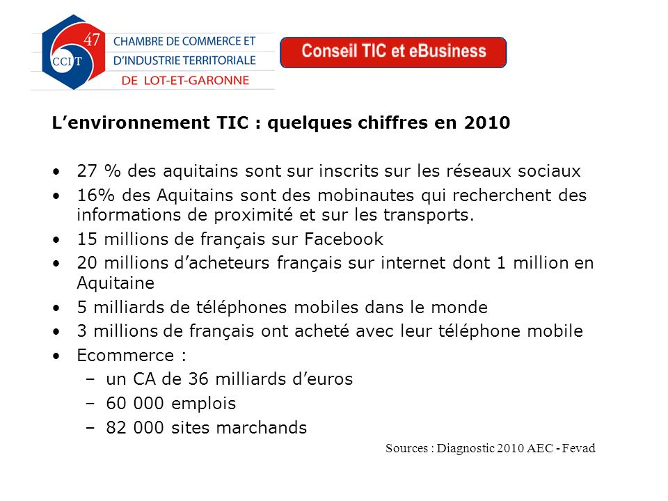 Lenvironnement TIC : quelques chiffres en 2010 27 % des aquitains sont sur inscrits sur les réseaux sociaux 16% des Aquitains sont des mobinautes qui recherchent des informations de proximité et sur les transports.