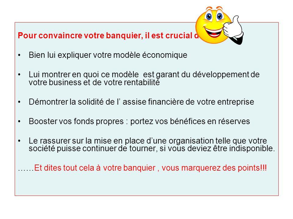 Pour convaincre votre banquier, il est crucial de : Bien lui expliquer votre modèle économique Lui montrer en quoi ce modèle est garant du développeme
