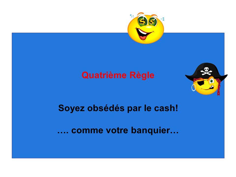 Quatrième Règle Soyez obsédés par le cash! …. comme votre banquier…