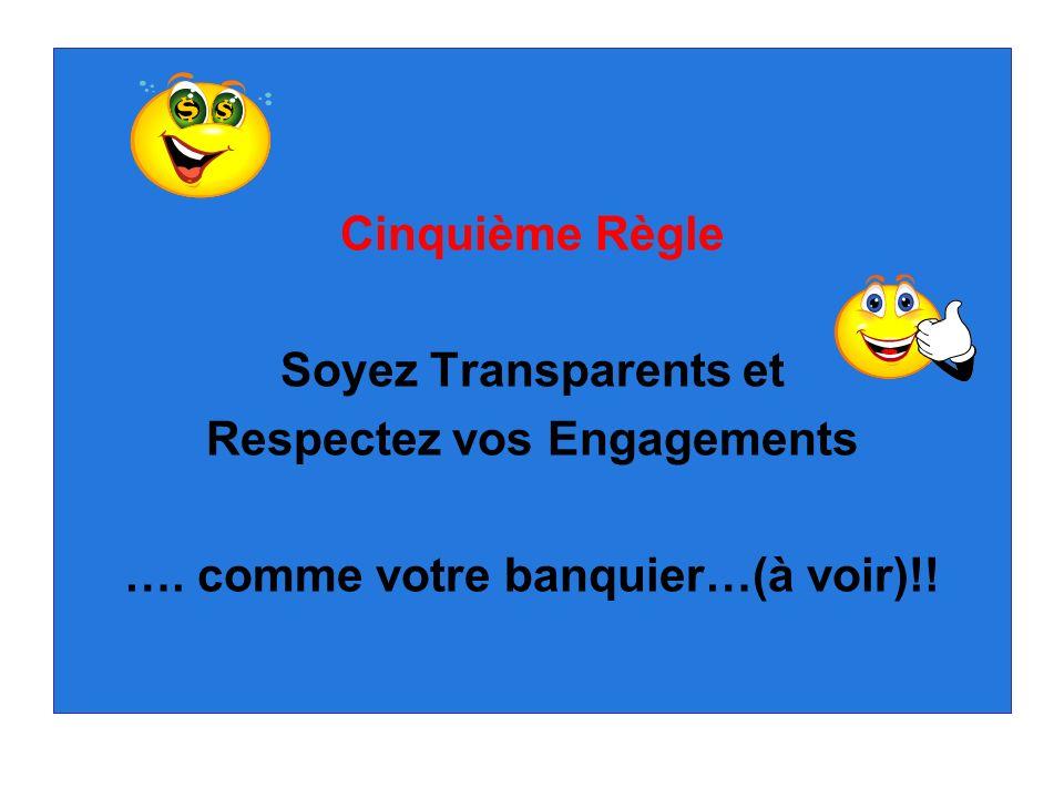 Cinquième Règle Soyez Transparents et Respectez vos Engagements …. comme votre banquier…(à voir)!!
