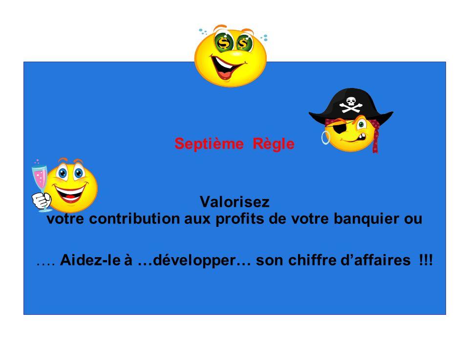 Septième Règle Valorisez votre contribution aux profits de votre banquier ou …. Aidez-le à …développer… son chiffre daffaires !!!