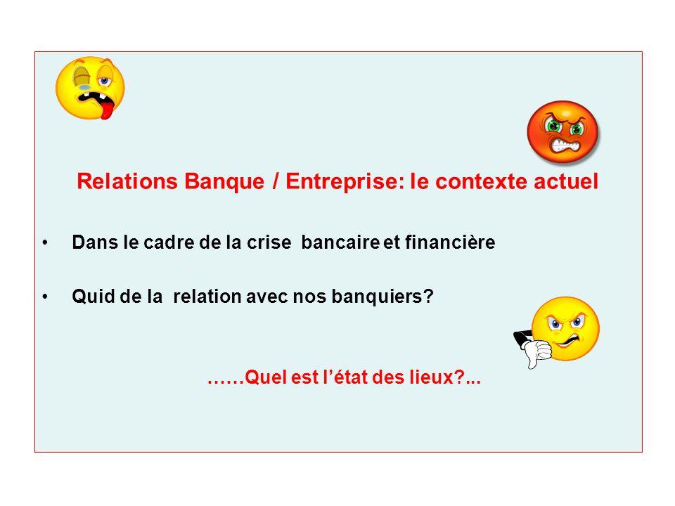 Relations Banque / Entreprise: le contexte actuel Dans le cadre de la crise bancaire et financière Quid de la relation avec nos banquiers? ……Quel est