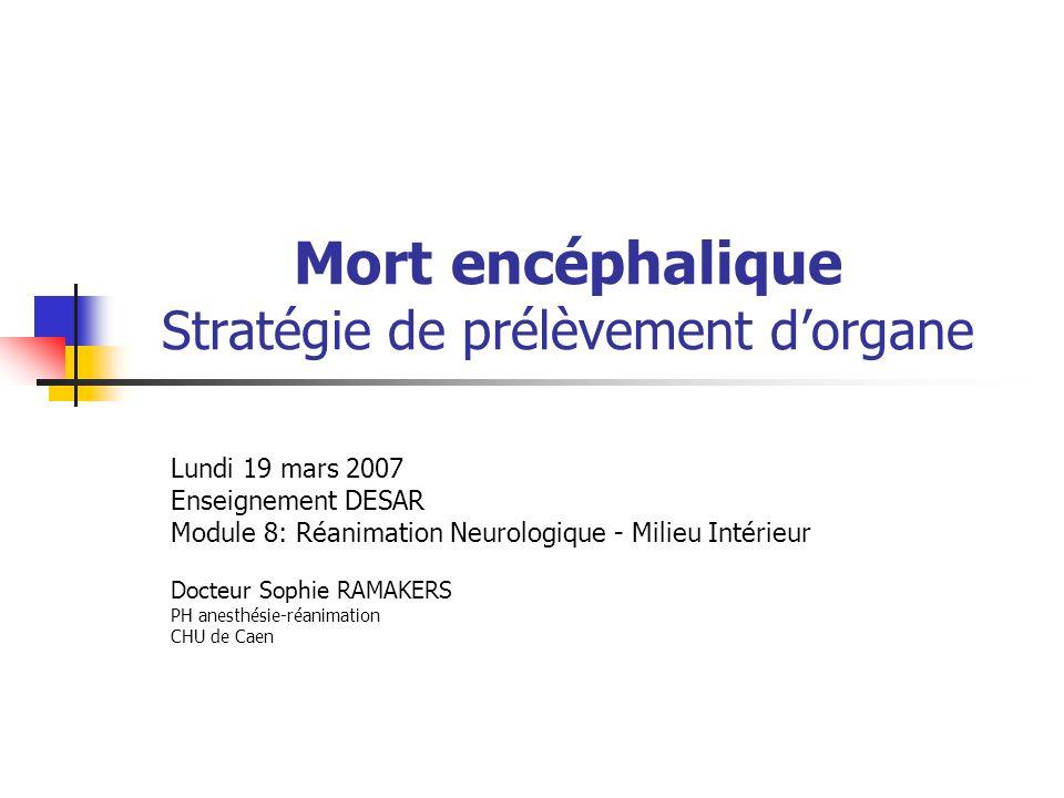 Mort encéphalique Stratégie de prélèvement dorgane Lundi 19 mars 2007 Enseignement DESAR Module 8: Réanimation Neurologique - Milieu Intérieur Docteur