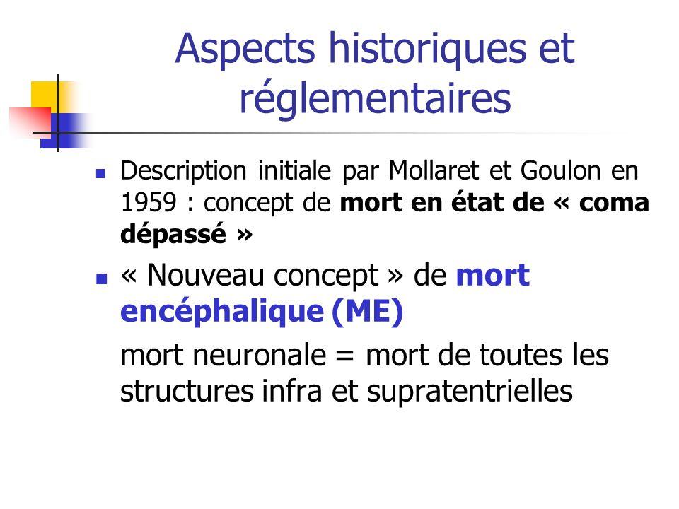 Aspects historiques et réglementaires Description initiale par Mollaret et Goulon en 1959 : concept de mort en état de « coma dépassé » « Nouveau concept » de mort encéphalique (ME) mort neuronale = mort de toutes les structures infra et supratentrielles