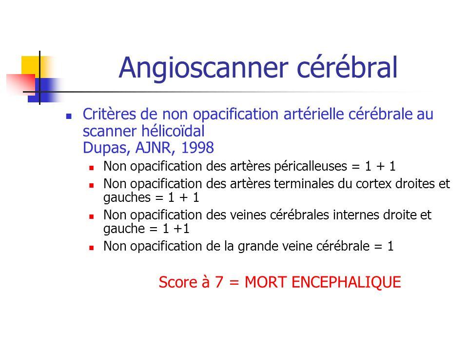 Angioscanner cérébral Critères de non opacification artérielle cérébrale au scanner hélicoïdal Dupas, AJNR, 1998 Non opacification des artères péricalleuses = 1 + 1 Non opacification des artères terminales du cortex droites et gauches = 1 + 1 Non opacification des veines cérébrales internes droite et gauche = 1 +1 Non opacification de la grande veine cérébrale = 1 Score à 7 = MORT ENCEPHALIQUE