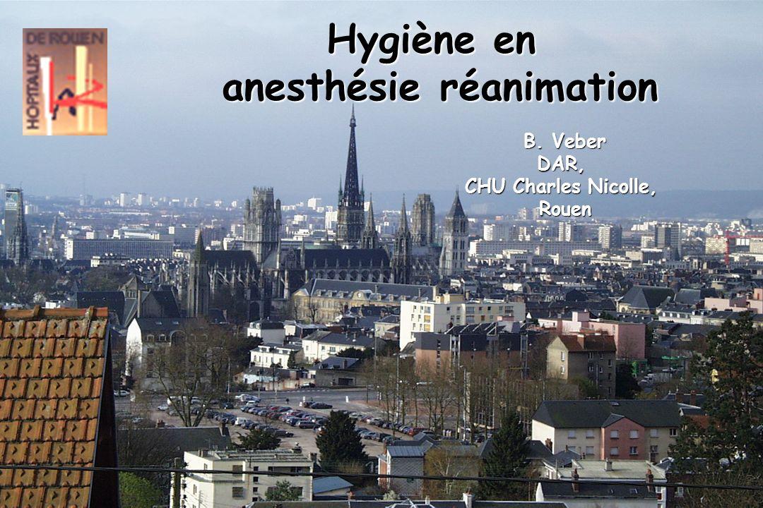 Hygiène en anesthésie réanimation B. Veber DAR, CHU Charles Nicolle, Rouen