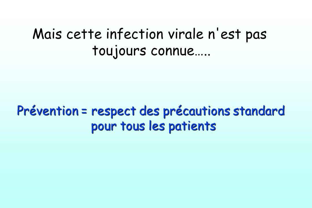 Mais cette infection virale n'est pas toujours connue….. Prévention = respect des précautions standard pour tous les patients pour tous les patients