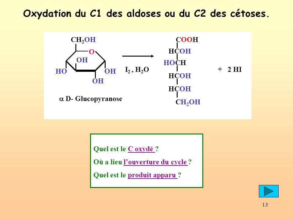 13 Oxydation du C1 des aldoses ou du C2 des cétoses. OH CH 2 OH O OH HOOH D- Glucopyranose I 2, H 2 O COOH HCOH CH 2 OH HCOH HOCH + 2 HI Quel est le C