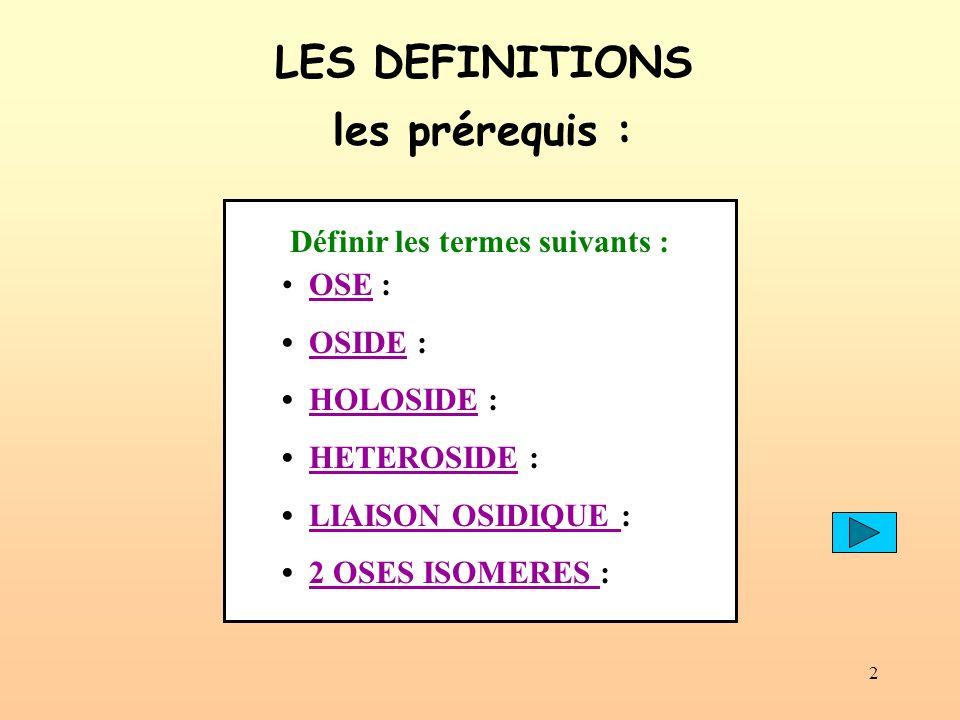 2 OSE : OSIDE : HOLOSIDE : HETEROSIDE : LIAISON OSIDIQUE : 2 OSES ISOMERES : LES DEFINITIONS les prérequis : Définir les termes suivants :