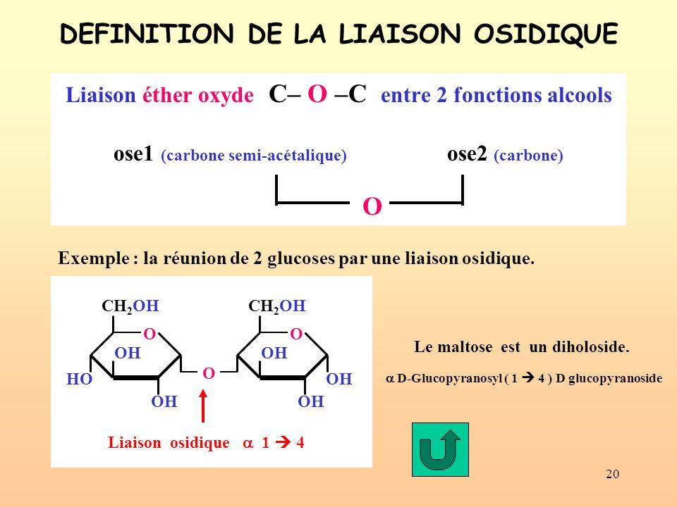 20 DEFINITION DE LA LIAISON OSIDIQUE Liaison éther oxyde C– O –C entre 2 fonctions alcools ose1 (carbone semi-acétalique) ose2 (carbone) Liaison osidique 1 4 Le maltose est un diholoside.