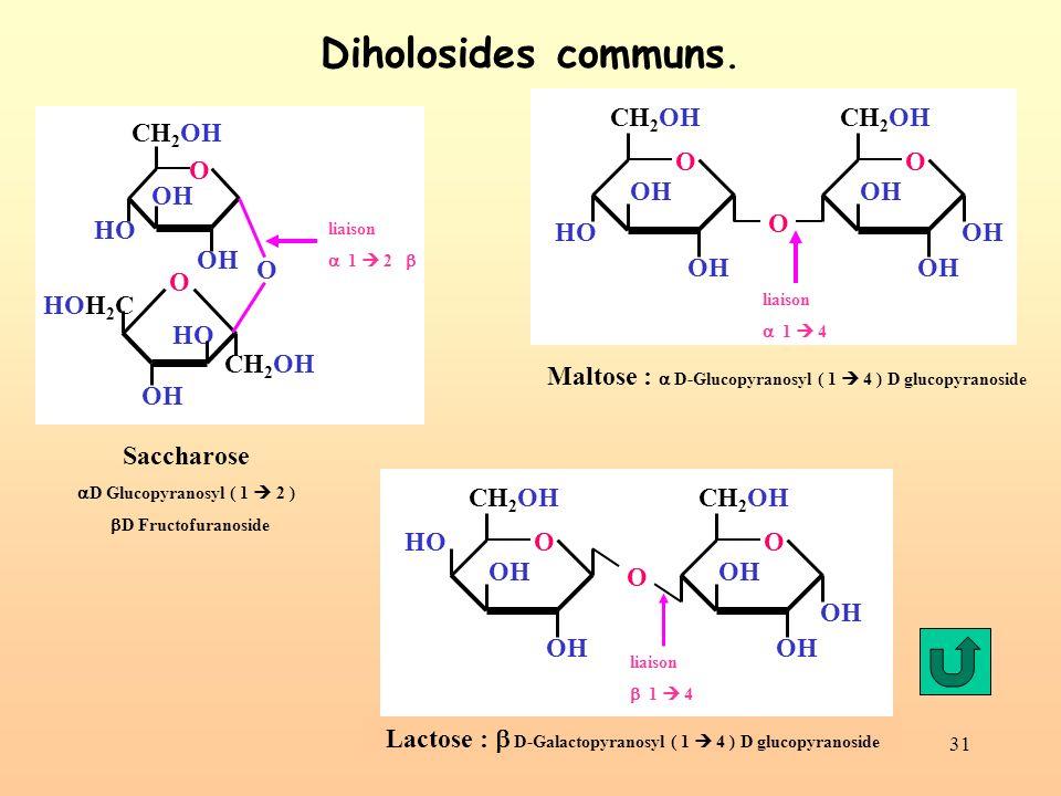 31 Diholosides communs. OH CH 2 OH O OH CH 2 OH O OH HO O liaison 1 4 Maltose : D-Glucopyranosyl ( 1 4 ) D glucopyranoside OH CH 2 OH O OH HO HOH 2 C