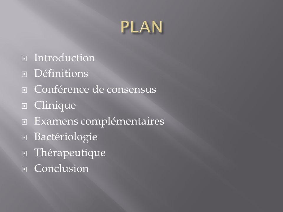Introduction Définitions Conférence de consensus Clinique Examens complémentaires Bactériologie Thérapeutique Conclusion