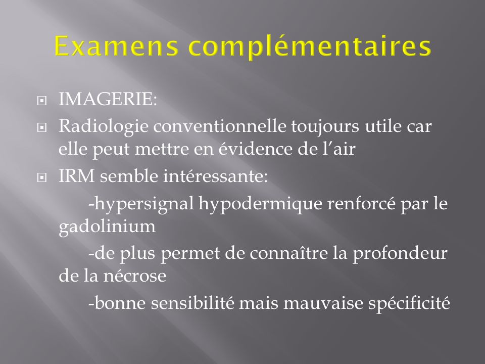 IMAGERIE: Radiologie conventionnelle toujours utile car elle peut mettre en évidence de lair IRM semble intéressante: -hypersignal hypodermique renfor