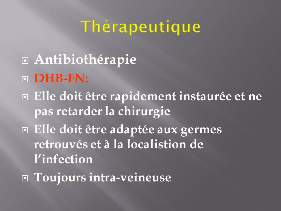 Antibiothérapie DHB-FN: Elle doit être rapidement instaurée et ne pas retarder la chirurgie Elle doit être adaptée aux germes retrouvés et à la locali