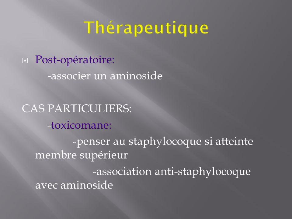 Post-opératoire: -associer un aminoside CAS PARTICULIERS: -toxicomane: -penser au staphylocoque si atteinte membre supérieur -association anti-staphyl