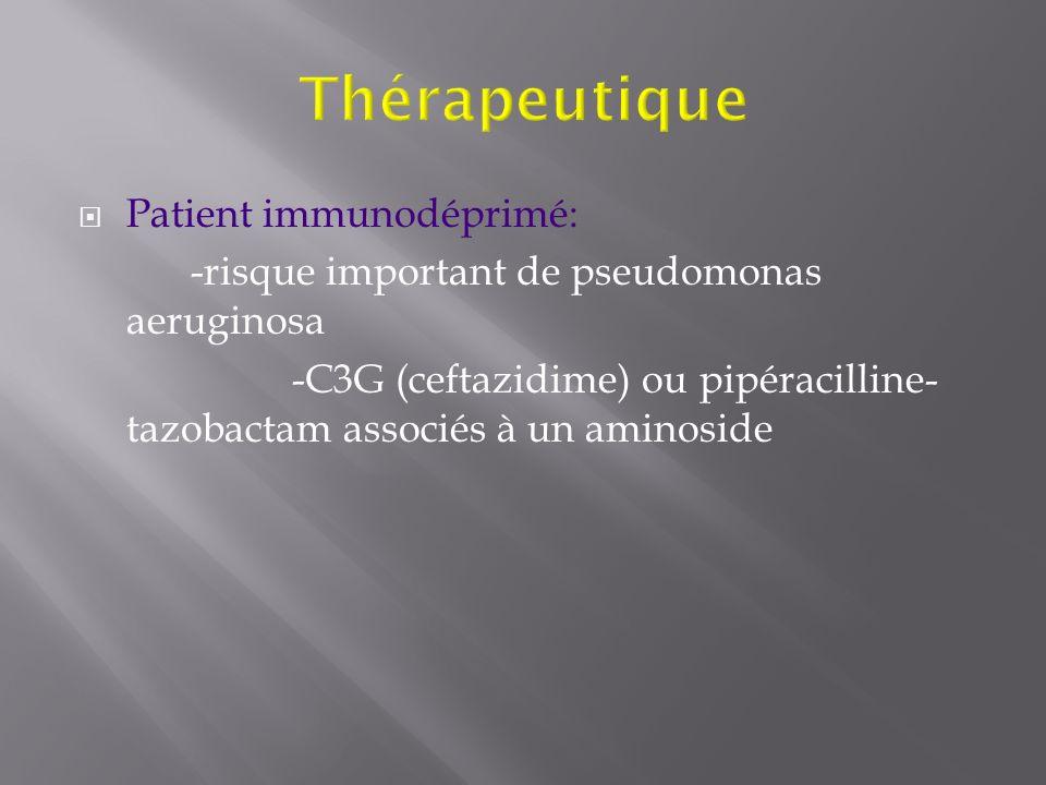 Patient immunodéprimé: -risque important de pseudomonas aeruginosa -C3G (ceftazidime) ou pipéracilline- tazobactam associés à un aminoside