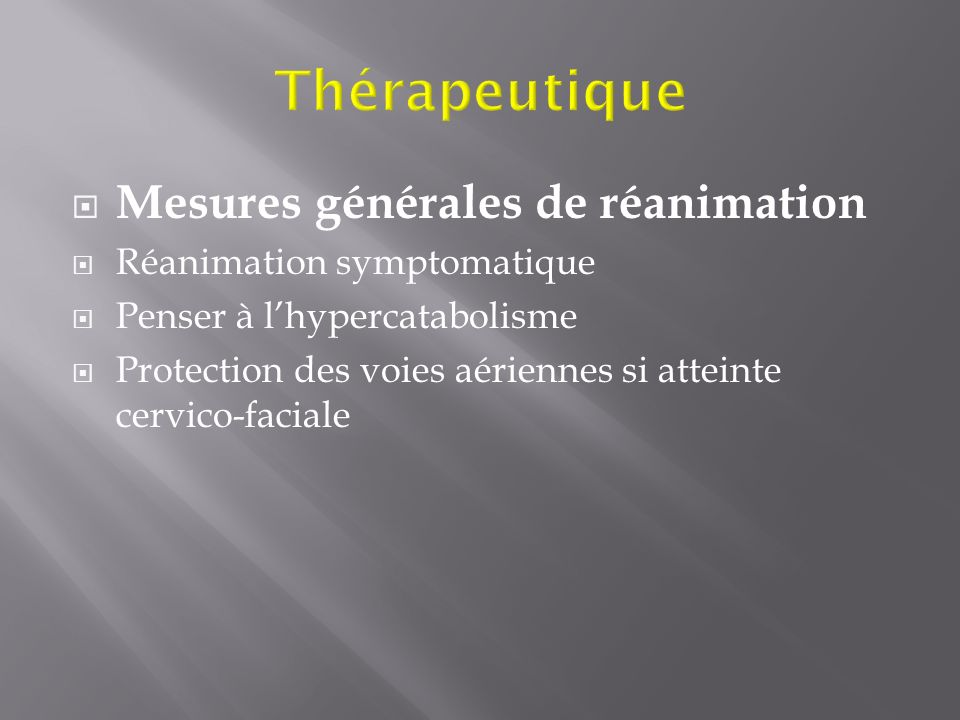 Mesures générales de réanimation Réanimation symptomatique Penser à lhypercatabolisme Protection des voies aériennes si atteinte cervico-faciale