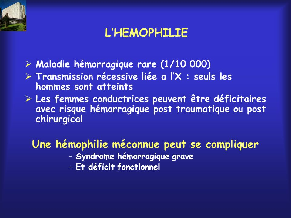 LHEMOPHILIE Maladie hémorragique rare (1/10 000) Transmission récessive liée a lX : seuls les hommes sont atteints Les femmes conductrices peuvent êtr