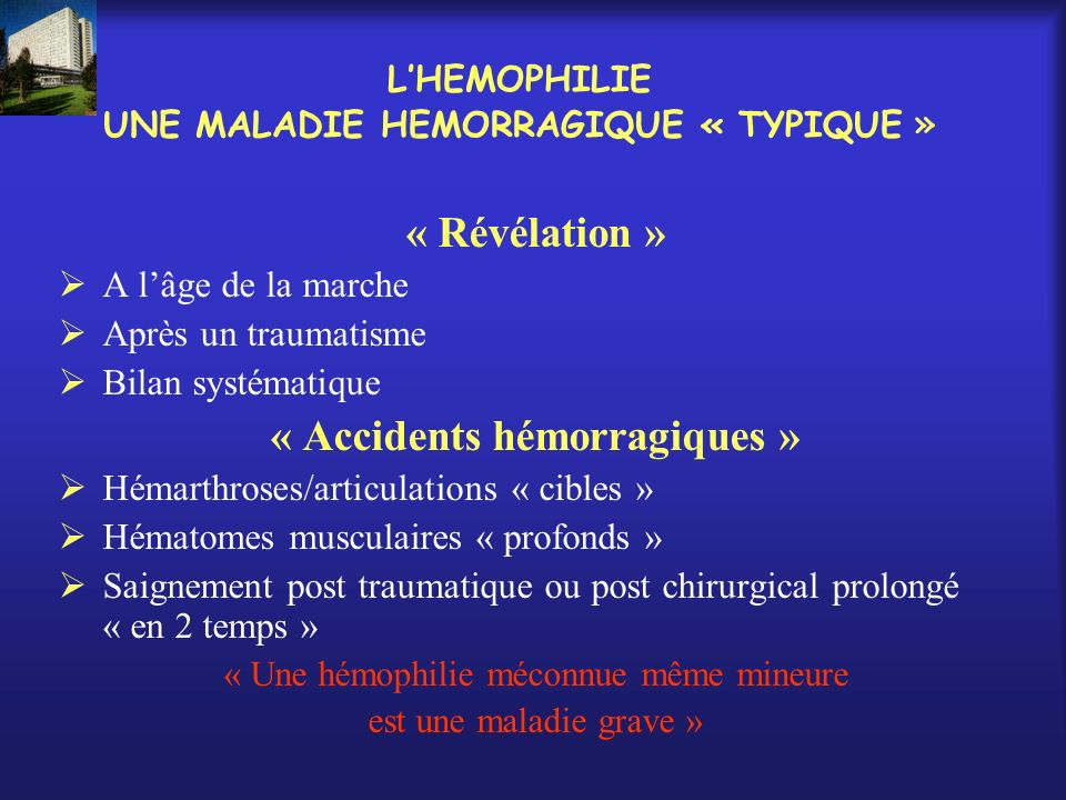 LHEMOPHILIE UNE MALADIE HEMORRAGIQUE « TYPIQUE » « Révélation » A lâge de la marche Après un traumatisme Bilan systématique « Accidents hémorragiques