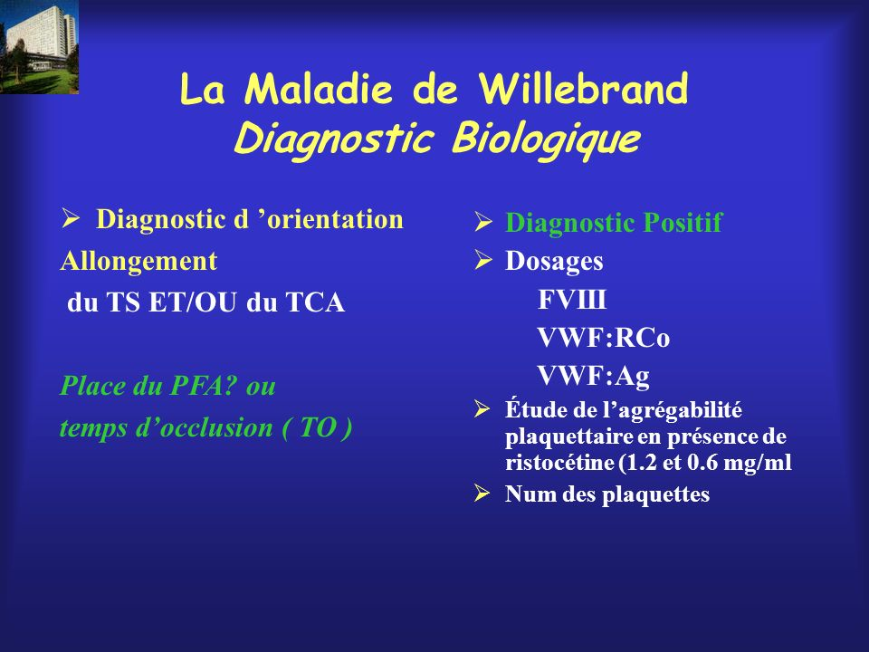 Diagnostic d orientation Allongement du TS ET/OU du TCA Place du PFA? ou temps docclusion ( TO ) Diagnostic Positif Dosages FVIII VWF:RCo VWF:Ag Étude