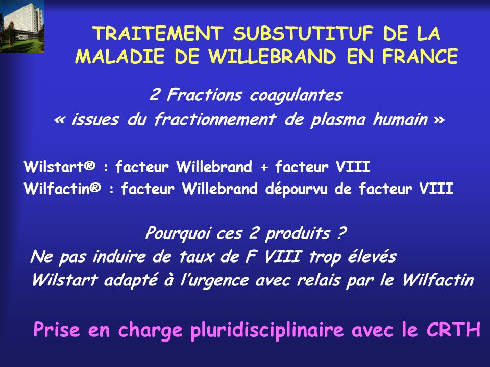 TRAITEMENT SUBSTUTITUF DE LA MALADIE DE WILLEBRAND EN FRANCE 2 Fractions coagulantes « issues du fractionnement de plasma humain » Wilstart® : facteur