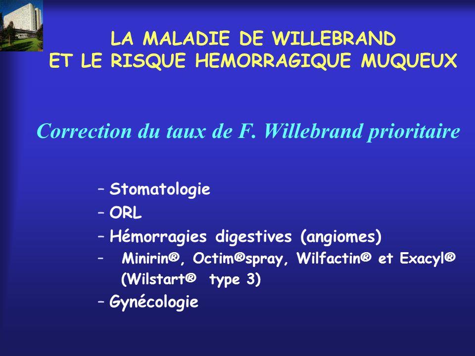LA MALADIE DE WILLEBRAND ET LE RISQUE HEMORRAGIQUE MUQUEUX Correction du taux de F. Willebrand prioritaire –Stomatologie –ORL –Hémorragies digestives