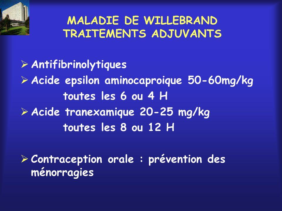 MALADIE DE WILLEBRAND TRAITEMENTS ADJUVANTS Antifibrinolytiques Acide epsilon aminocaproique 50-60mg/kg toutes les 6 ou 4 H Acide tranexamique 20-25 m