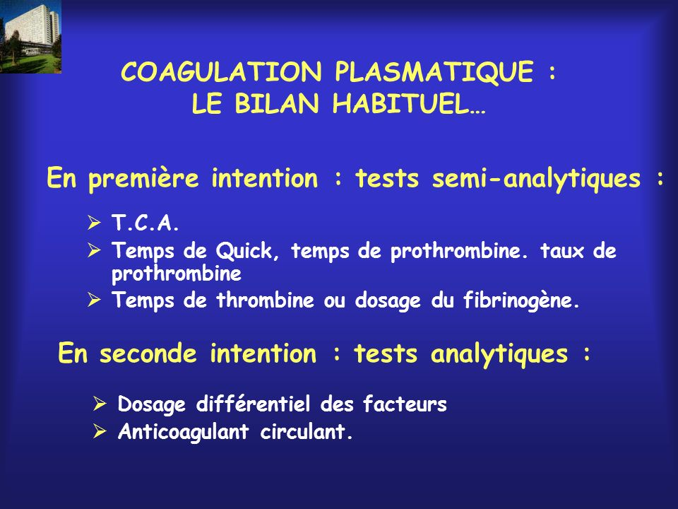 COAGULATION PLASMATIQUE : LE BILAN HABITUEL… T.C.A. Temps de Quick, temps de prothrombine. taux de prothrombine Temps de thrombine ou dosage du fibrin