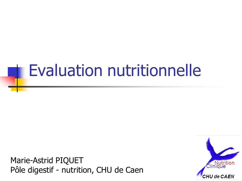 Evaluation nutritionnelle Marie-Astrid PIQUET Pôle digestif - nutrition, CHU de Caen Clinique Nutrition CHU de CAEN