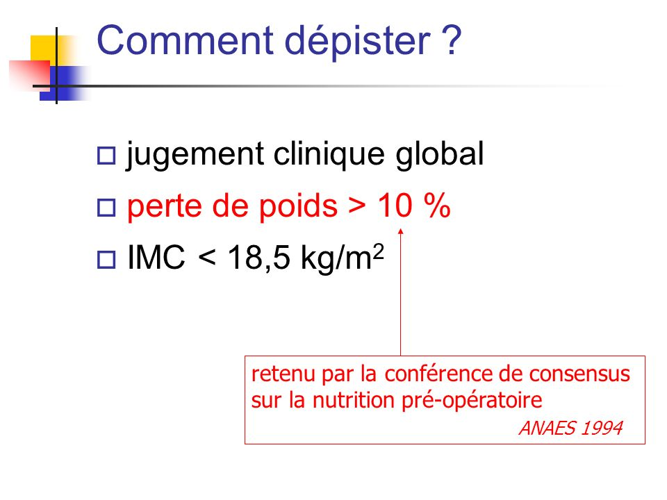 o jugement clinique global o perte de poids > 10 % o IMC < 18,5 kg/m 2 Comment dépister ? retenu par la conférence de consensus sur la nutrition pré-o
