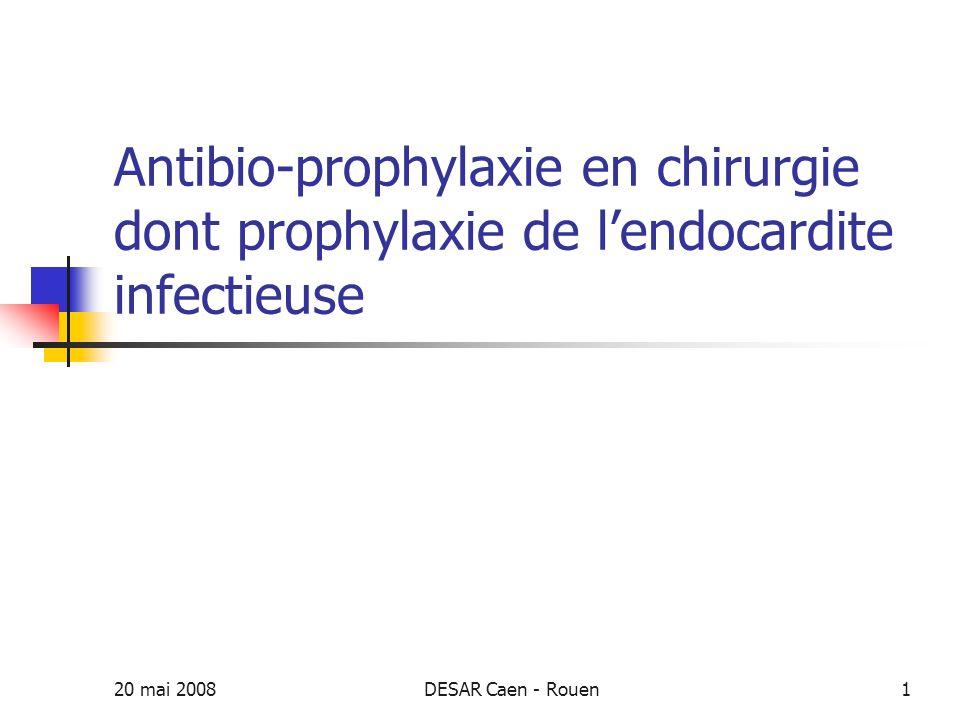 20 mai 2008DESAR Caen - Rouen2 Généralités Antibiothérapie curative en cas dinoculum important Antibioprophylaxie = inoculum faible Certains concepts utilisés en antibiothérapie sont valides en antibioprophylaxie