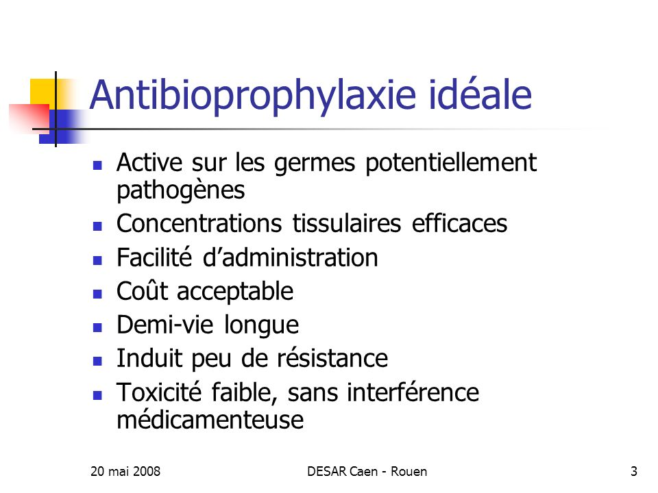 20 mai 2008DESAR Caen - Rouen4 Buts de lantibioprophylaxie Prévention de complications infectieuses postopératoire Site opératoire Peau Bactériémie Autres sites