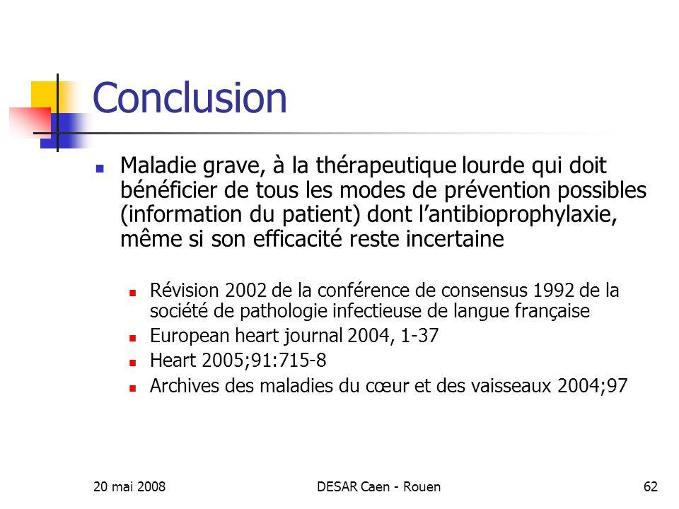 20 mai 2008DESAR Caen - Rouen62 Conclusion Maladie grave, à la thérapeutique lourde qui doit bénéficier de tous les modes de prévention possibles (inf