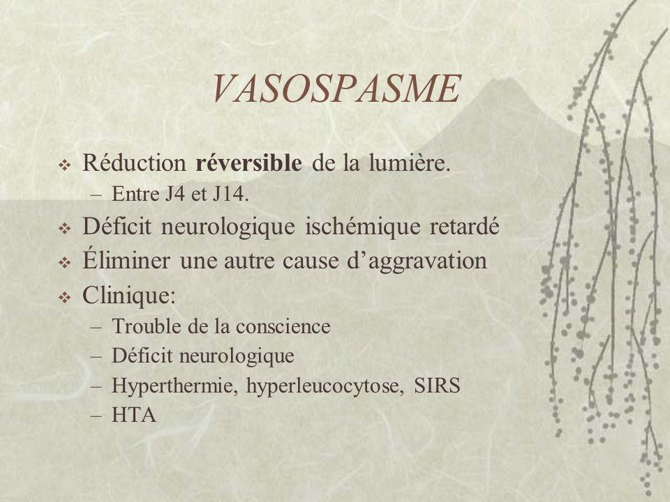 VASOSPASME Réduction réversible de la lumière. –Entre J4 et J14. Déficit neurologique ischémique retardé Éliminer une autre cause daggravation Cliniqu