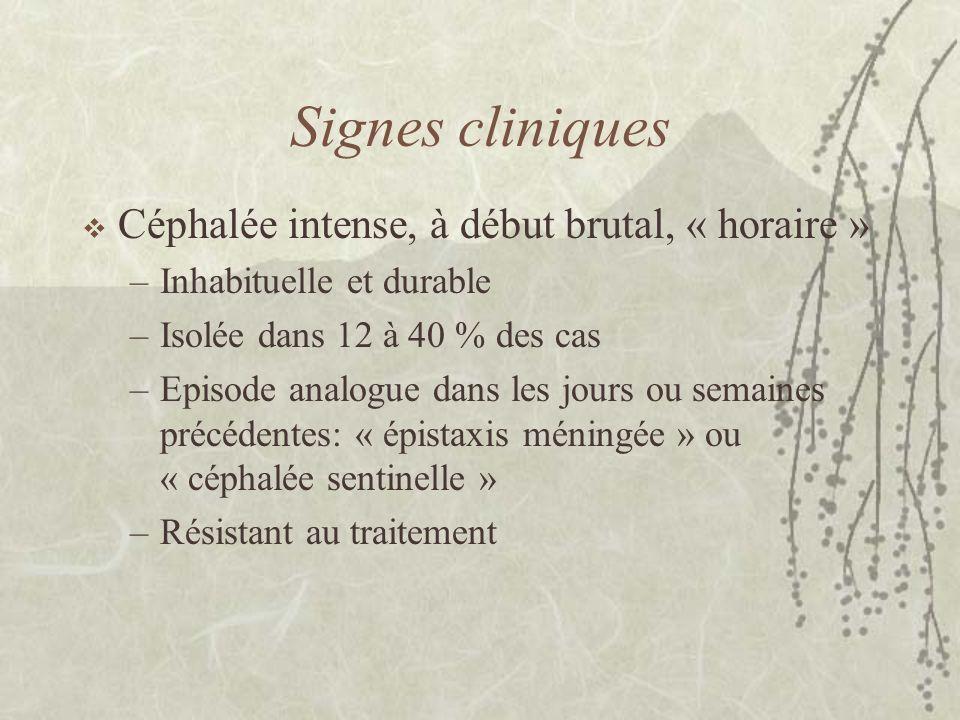 Signes cliniques Céphalée intense, à début brutal, « horaire » –Inhabituelle et durable –Isolée dans 12 à 40 % des cas –Episode analogue dans les jour
