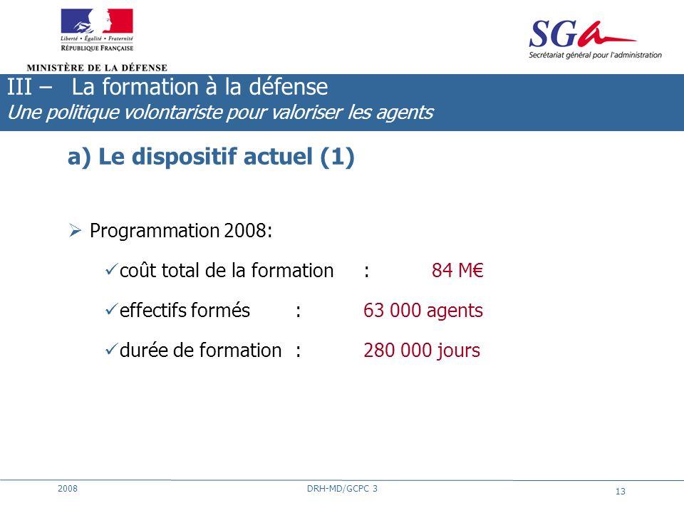 2008DRH-MD/GCPC 3 13 a) Le dispositif actuel (1) Programmation 2008: coût total de la formation: 84 M effectifs formés: 63 000 agents durée de formati