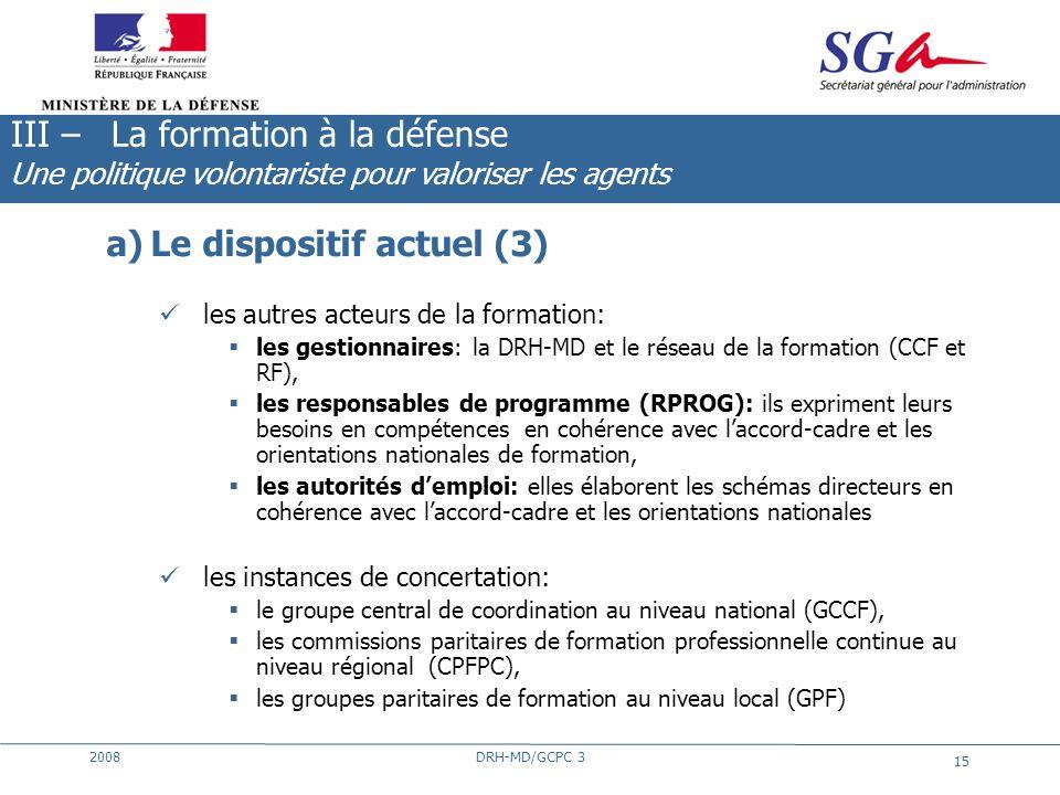 2008DRH-MD/GCPC 3 15 a)Le dispositif actuel (3) les autres acteurs de la formation: les gestionnaires: la DRH-MD et le réseau de la formation (CCF et