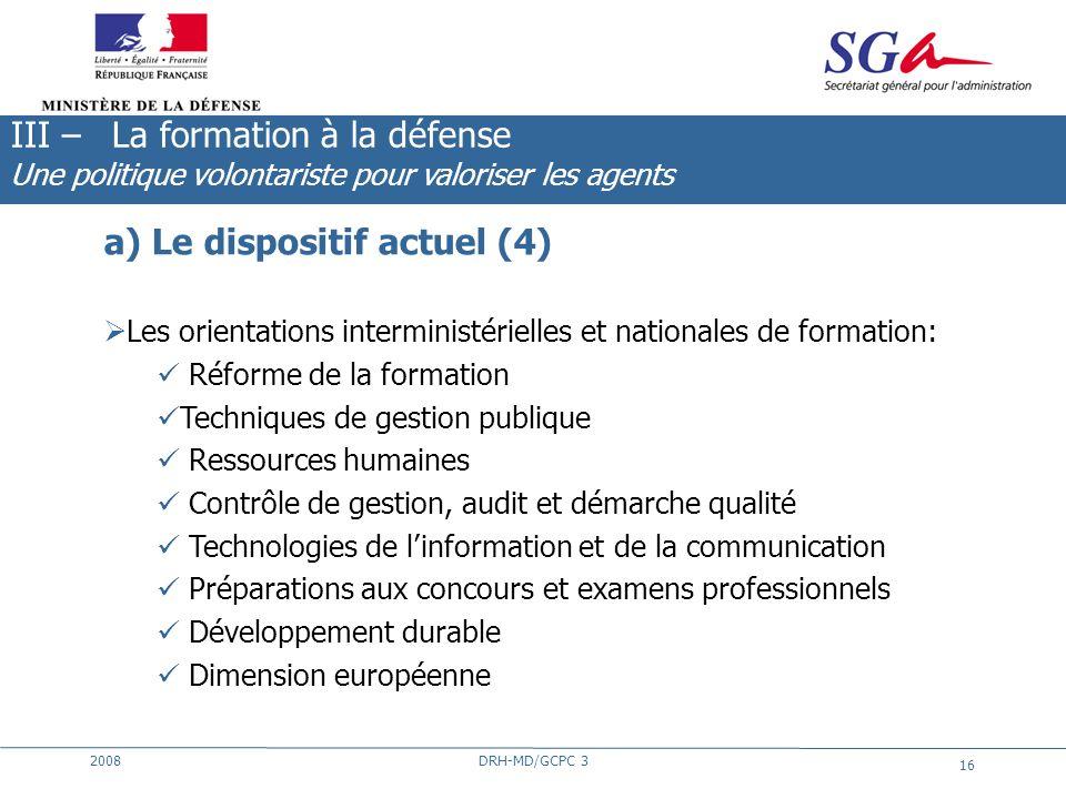 2008DRH-MD/GCPC 3 16 a) Le dispositif actuel (4) Les orientations interministérielles et nationales de formation: Réforme de la formation Techniques d