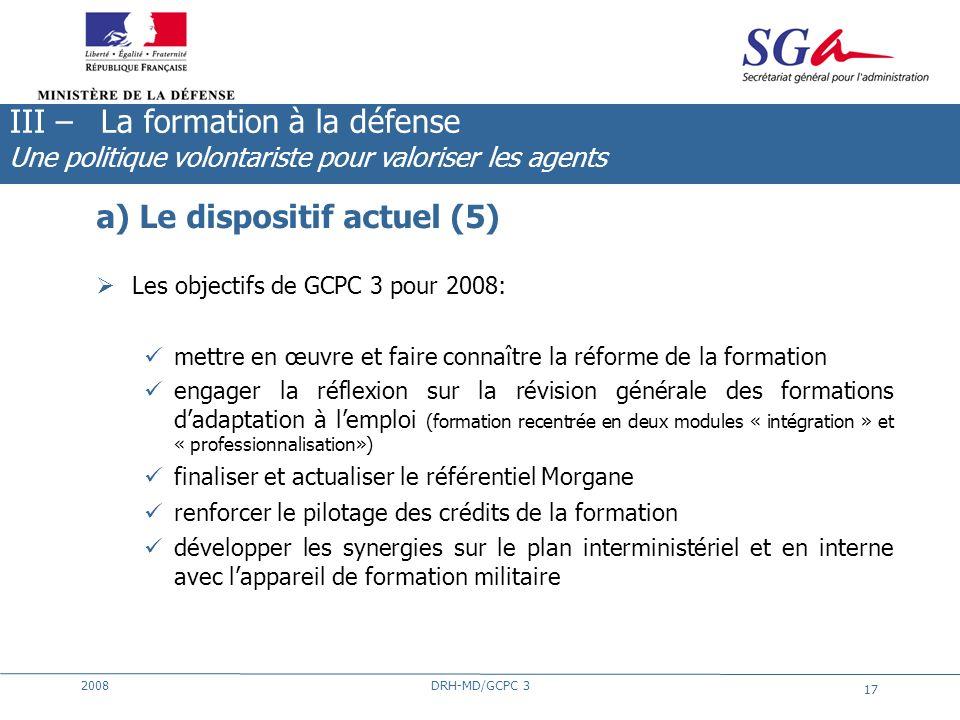 2008DRH-MD/GCPC 3 17 a) Le dispositif actuel (5) Les objectifs de GCPC 3 pour 2008: mettre en œuvre et faire connaître la réforme de la formation enga