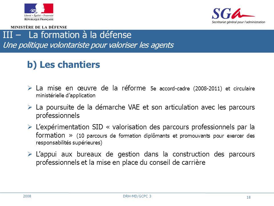 2008DRH-MD/GCPC 3 18 b) Les chantiers La mise en œuvre de la réforme 5e accord-cadre (2008-2011) et circulaire ministérielle dapplication La poursuite