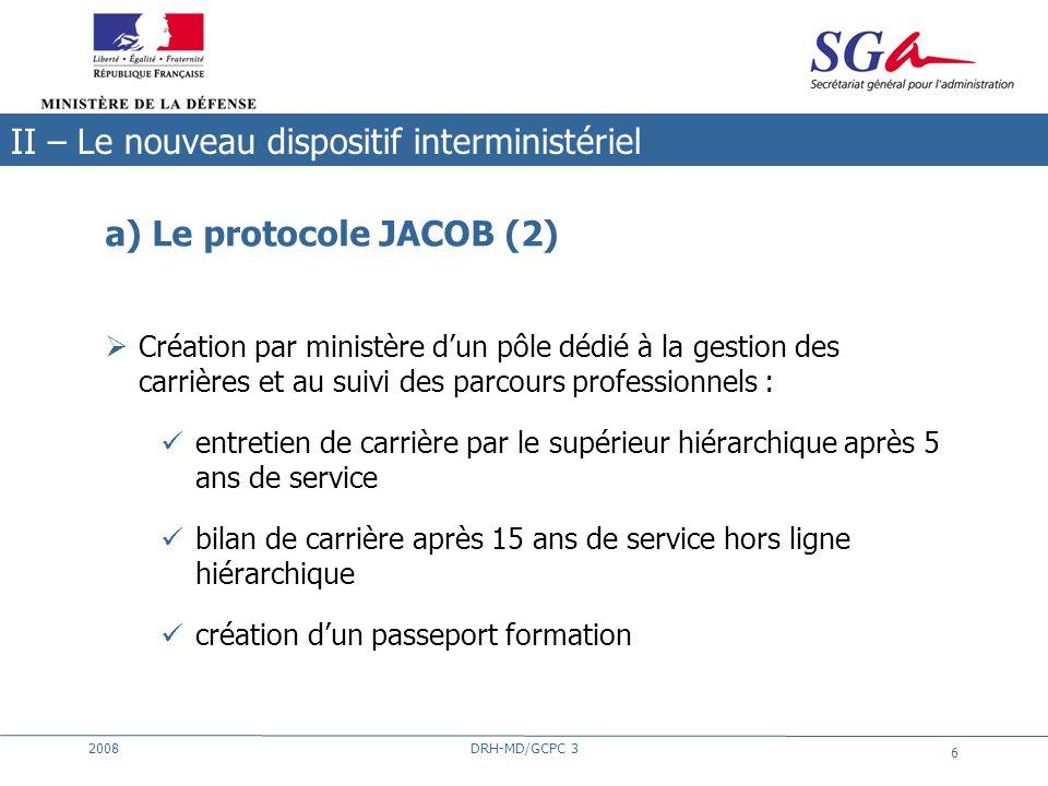2008DRH-MD/GCPC 3 6 a) Le protocole JACOB (2) Création par ministère dun pôle dédié à la gestion des carrières et au suivi des parcours professionnels
