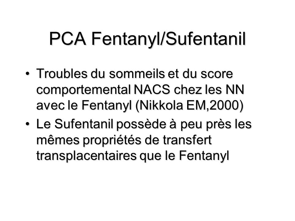 PCA Fentanyl/Sufentanil Troubles du sommeils et du score comportemental NACS chez les NN avec le Fentanyl (Nikkola EM,2000)Troubles du sommeils et du score comportemental NACS chez les NN avec le Fentanyl (Nikkola EM,2000) Le Sufentanil possède à peu près les mêmes propriétés de transfert transplacentaires que le FentanylLe Sufentanil possède à peu près les mêmes propriétés de transfert transplacentaires que le Fentanyl