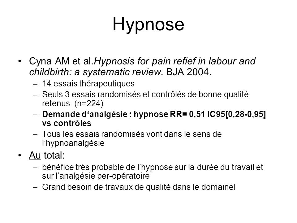 Hypnose Cyna AM et al.Hypnosis for pain refief in labour and childbirth: a systematic review. BJA 2004. –14 essais thérapeutiques –Seuls 3 essais rand